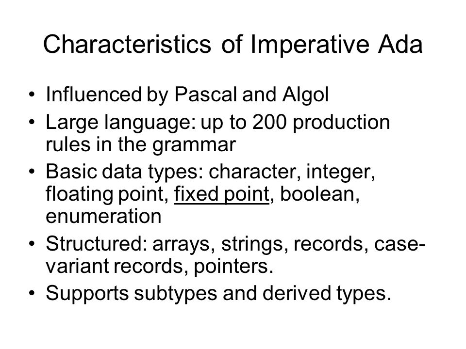 Characteristics of Imperative Ada Influenced by Pascal and Algol Large language: up to 200 production rules in the grammar Basic data types: character, integer, floating point, fixed point, boolean, enumeration Structured: arrays, strings, records, case- variant records, pointers.