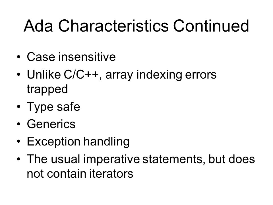Ada Characteristics Continued Case insensitive Unlike C/C++, array indexing errors trapped Type safe Generics Exception handling The usual imperative statements, but does not contain iterators