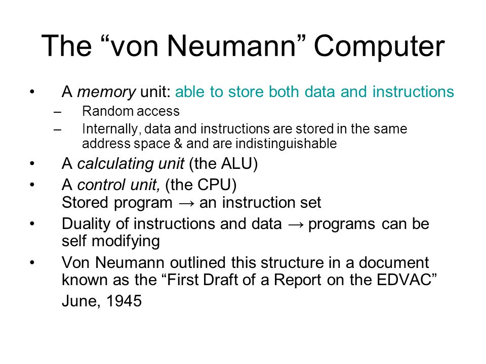 The von Neumann Computer A memory unit: able to store both data and instructions –Random access –Internally, data and instructions are stored in the same address space & and are indistinguishable A calculating unit (the ALU) A control unit, (the CPU) Stored program → an instruction set Duality of instructions and data → programs can be self modifying Von Neumann outlined this structure in a document known as the First Draft of a Report on the EDVAC June, 1945