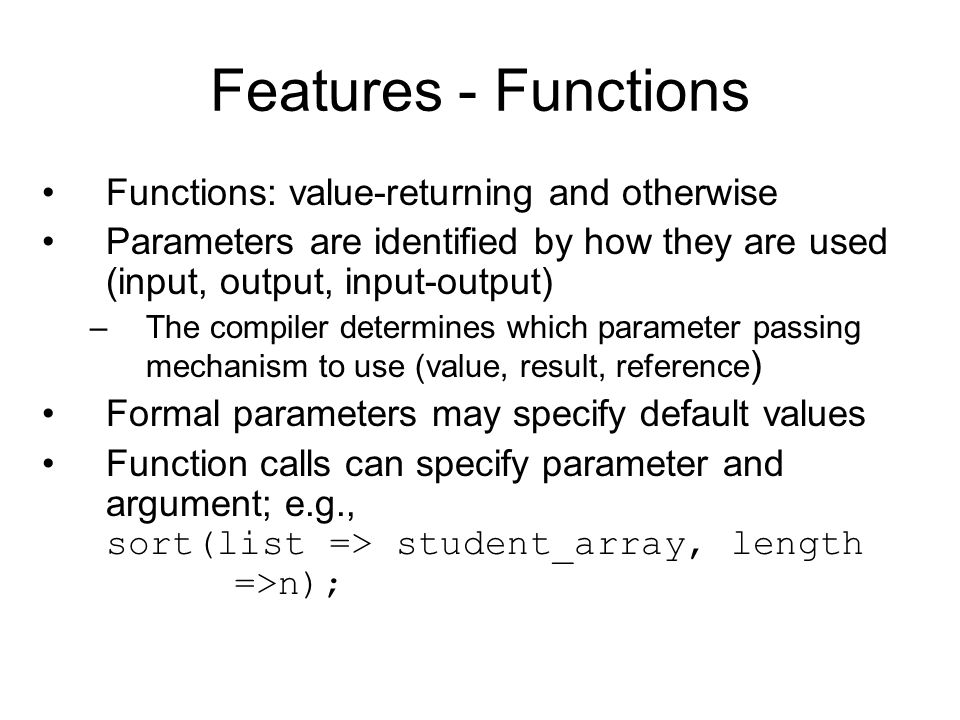 Features - Functions Functions: value-returning and otherwise Parameters are identified by how they are used (input, output, input-output) –The compiler determines which parameter passing mechanism to use (value, result, reference ) Formal parameters may specify default values Function calls can specify parameter and argument; e.g., sort(list => student_array, length =>n);