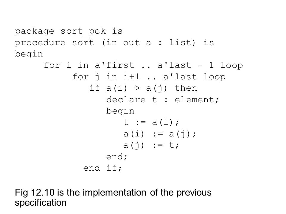 package sort_pck is procedure sort (in out a : list) is begin for i in a'first.. a'last - 1 loop for j in i+1.. a'last loop if a(i) > a(j) then declar