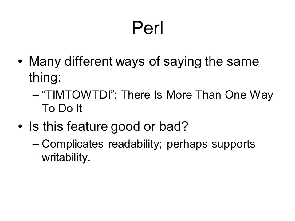 "Perl Many different ways of saying the same thing: –""TIMTOWTDI"": There Is More Than One Way To Do It Is this feature good or bad? –Complicates readabi"