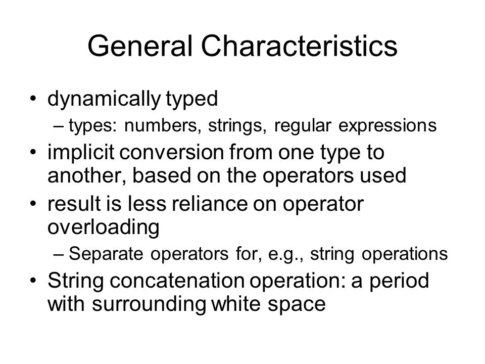 General Characteristics dynamically typed –types: numbers, strings, regular expressions implicit conversion from one type to another, based on the operators used result is less reliance on operator overloading –Separate operators for, e.g., string operations String concatenation operation: a period with surrounding white space