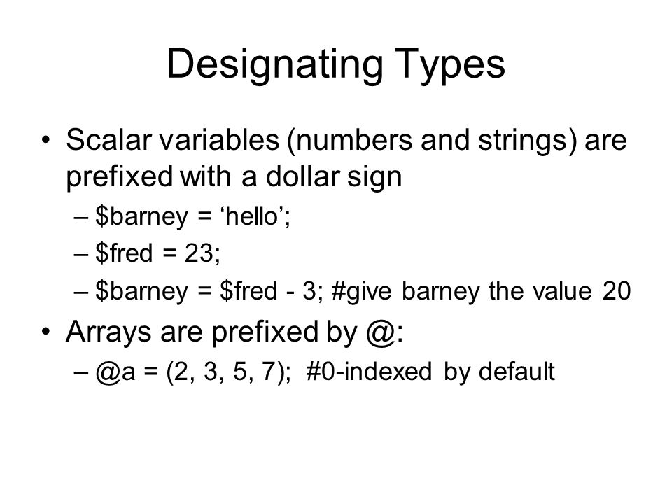 Designating Types Scalar variables (numbers and strings) are prefixed with a dollar sign –$barney = 'hello'; –$fred = 23; –$barney = $fred - 3; #give barney the value 20 Arrays are prefixed by @: –@a = (2, 3, 5, 7); #0-indexed by default