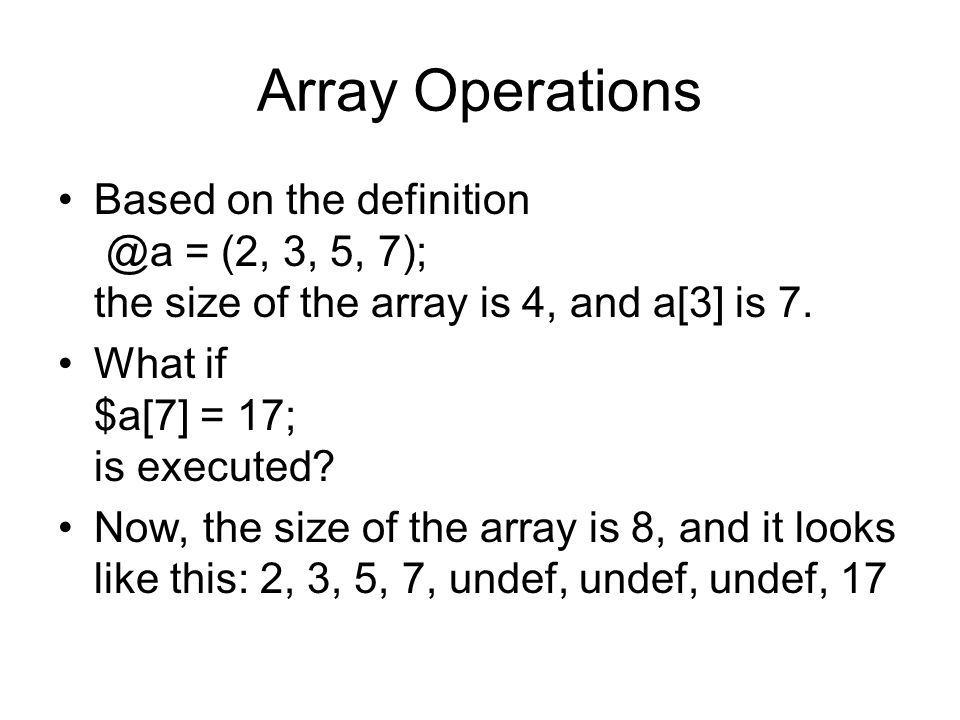 Array Operations Based on the definition @a = (2, 3, 5, 7); the size of the array is 4, and a[3] is 7.