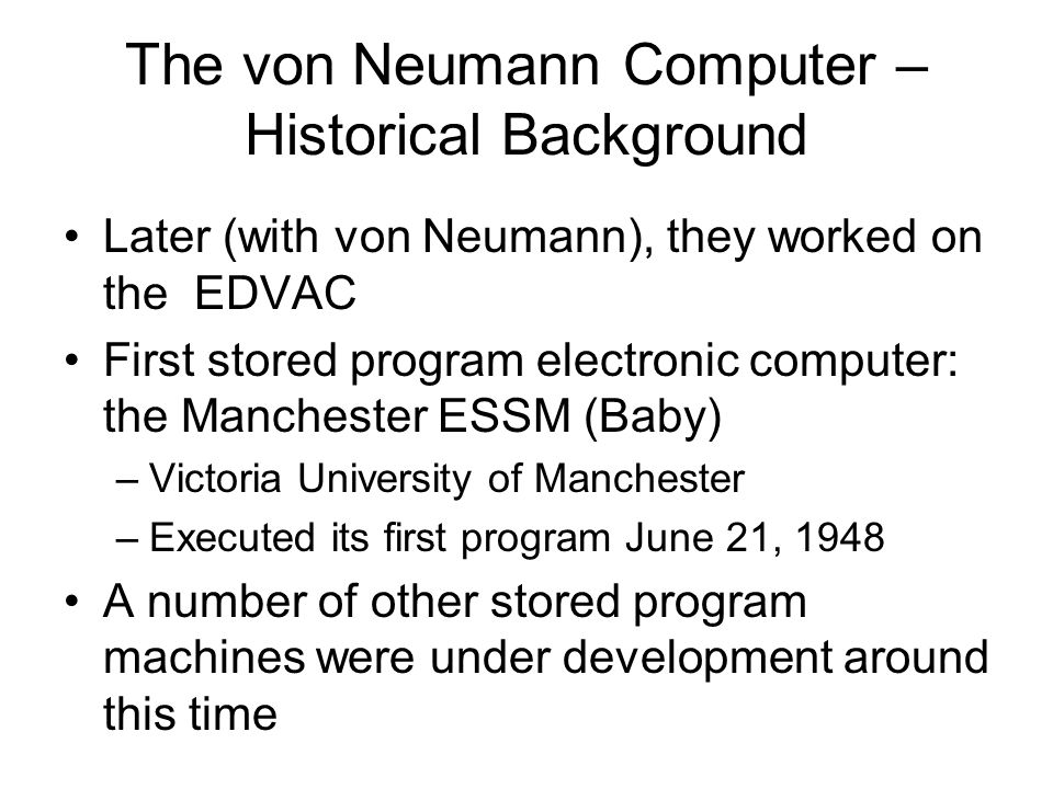 The von Neumann Computer – Historical Background Later (with von Neumann), they worked on the EDVAC First stored program electronic computer: the Manchester ESSM (Baby) –Victoria University of Manchester –Executed its first program June 21, 1948 A number of other stored program machines were under development around this time