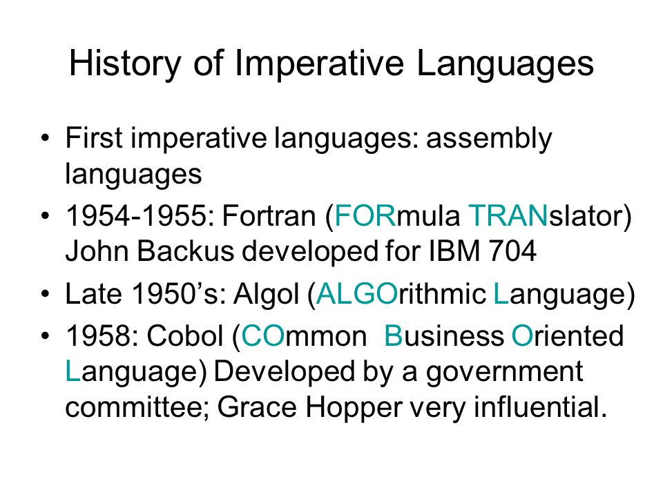 History of Imperative Languages First imperative languages: assembly languages 1954-1955: Fortran (FORmula TRANslator) John Backus developed for IBM 704 Late 1950's: Algol (ALGOrithmic Language) 1958: Cobol (COmmon Business Oriented Language) Developed by a government committee; Grace Hopper very influential.