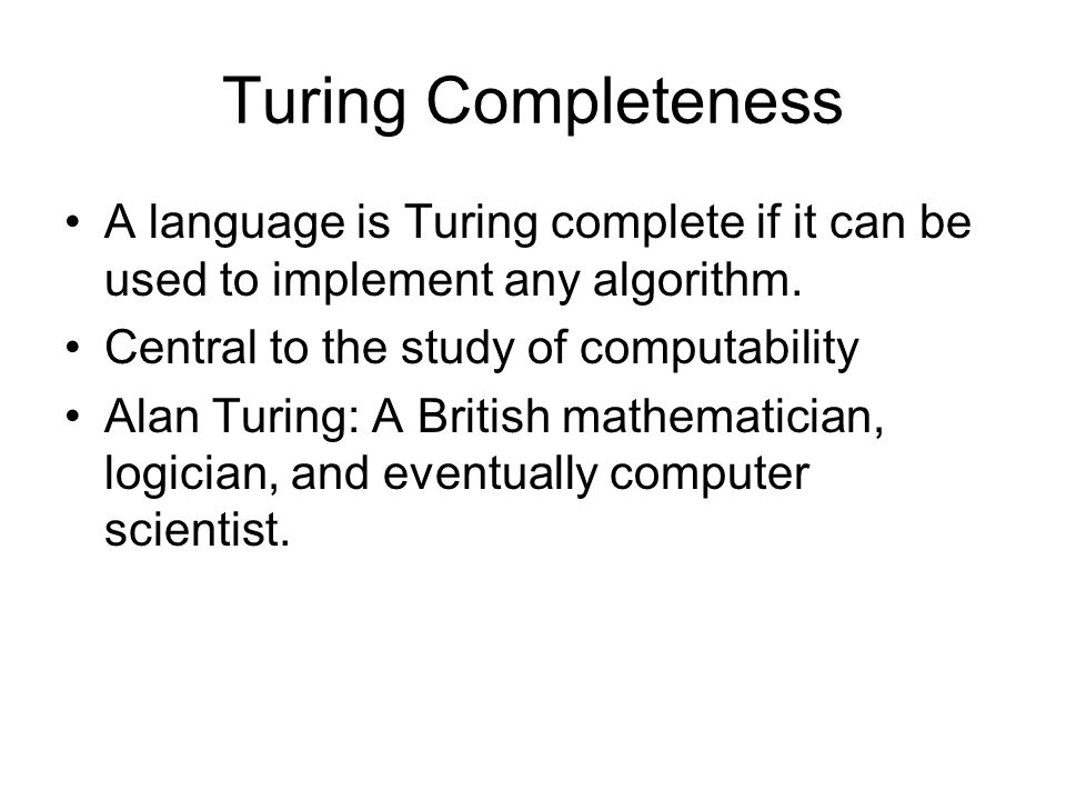 Turing Completeness A language is Turing complete if it can be used to implement any algorithm. Central to the study of computability Alan Turing: A B