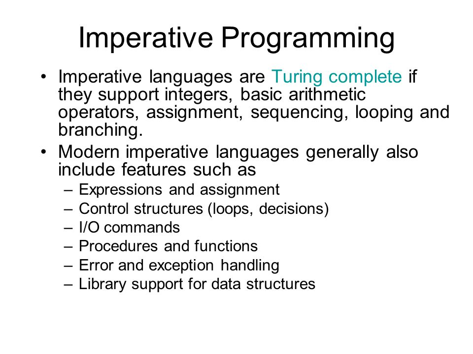 Imperative Programming Imperative languages are Turing complete if they support integers, basic arithmetic operators, assignment, sequencing, looping and branching.