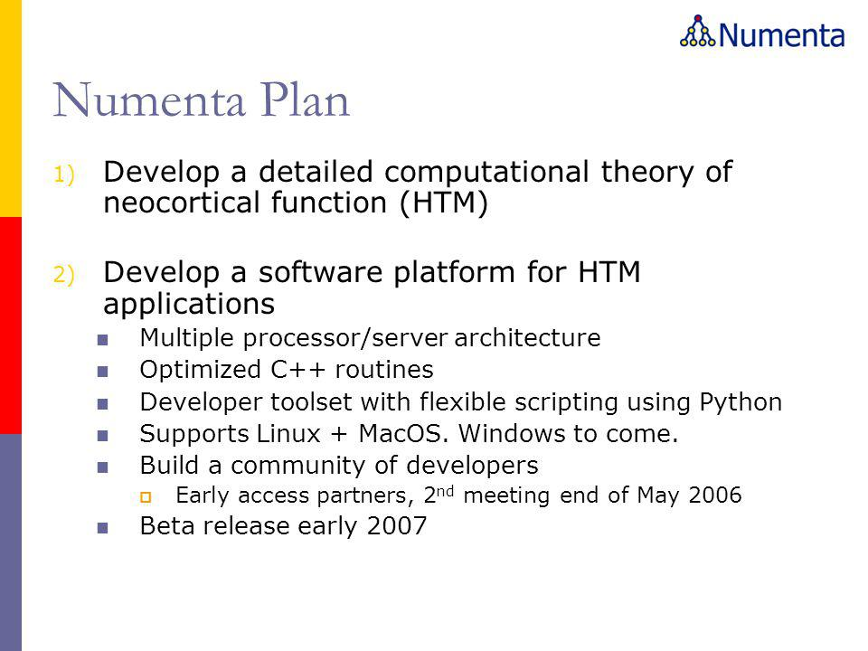 Numenta Plan 1) Develop a detailed computational theory of neocortical function (HTM) 2) Develop a software platform for HTM applications Multiple processor/server architecture Optimized C++ routines Developer toolset with flexible scripting using Python Supports Linux + MacOS.