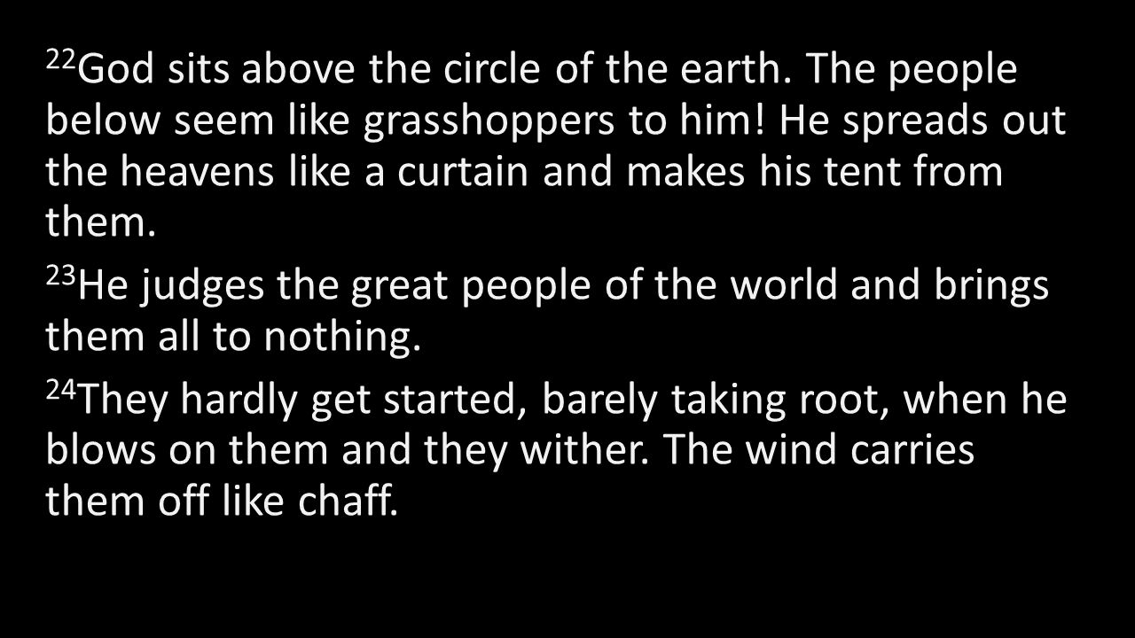 22 God sits above the circle of the earth. The people below seem like grasshoppers to him! He spreads out the heavens like a curtain and makes his ten