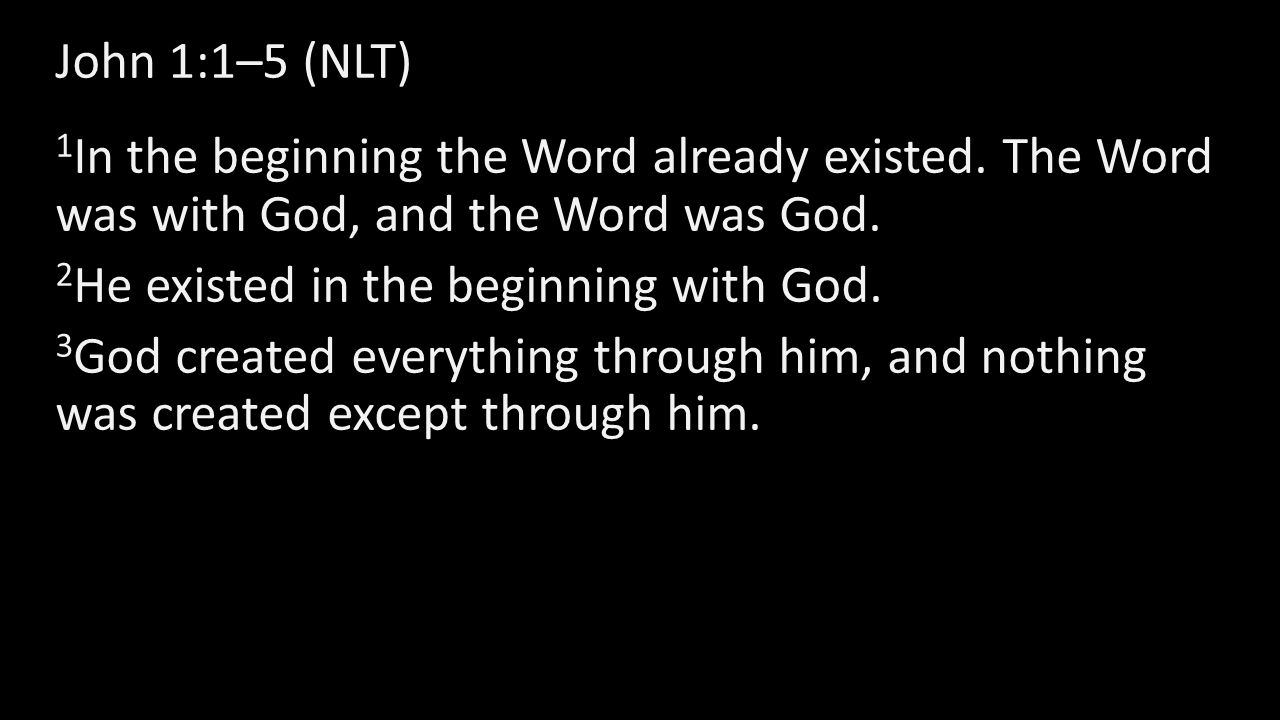 John 1:1–5 (NLT) 1 In the beginning the Word already existed. The Word was with God, and the Word was God. 2 He existed in the beginning with God. 3 G