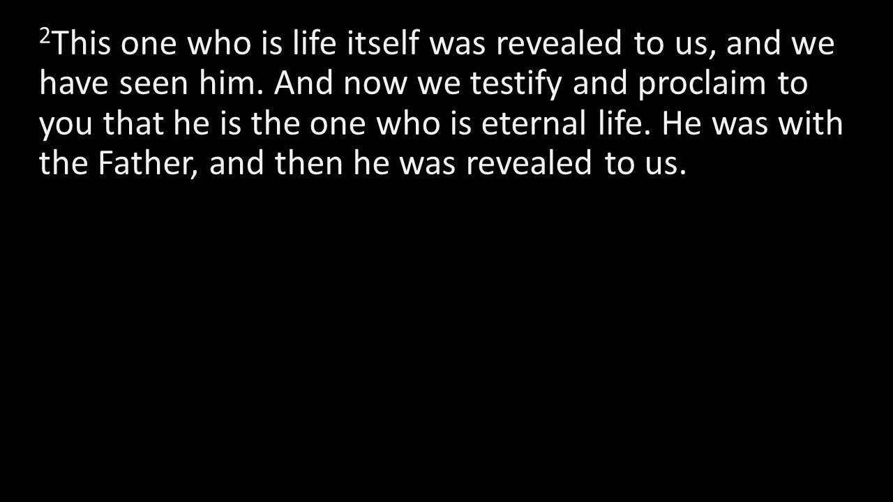2 This one who is life itself was revealed to us, and we have seen him. And now we testify and proclaim to you that he is the one who is eternal life.