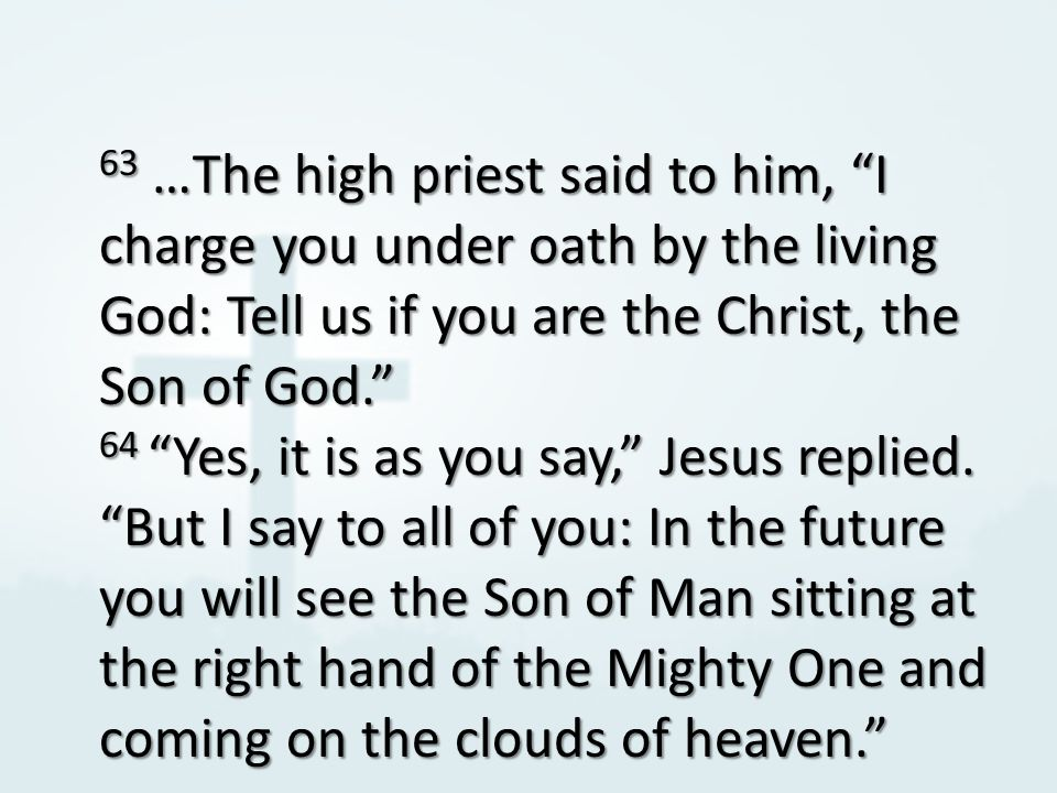 63 …The high priest said to him, I charge you under oath by the living God: Tell us if you are the Christ, the Son of God. 64 Yes, it is as you say, Jesus replied.