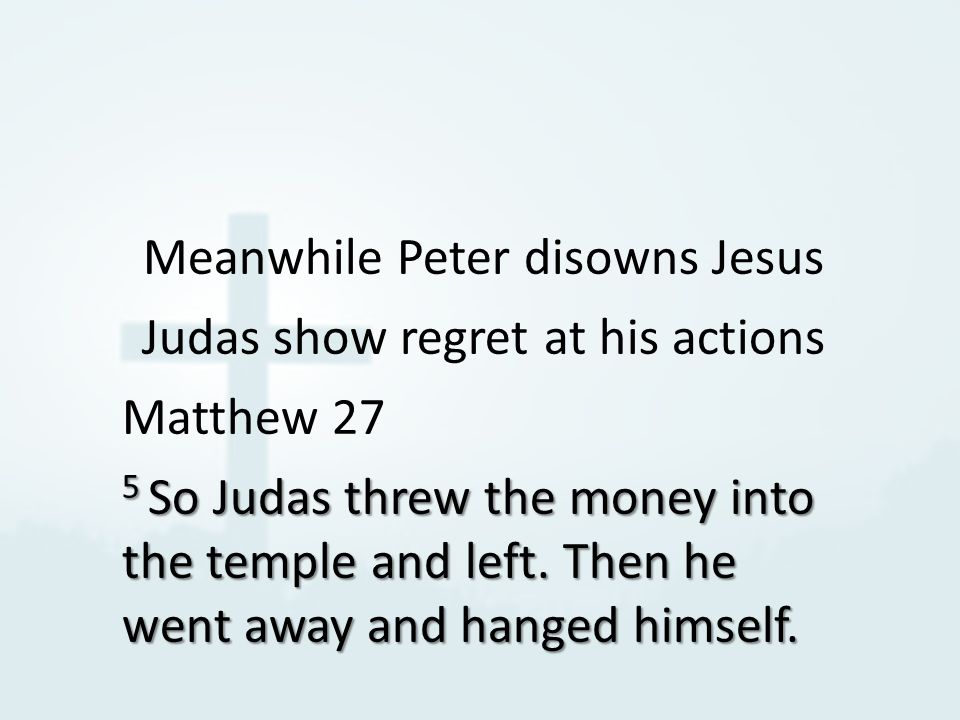 Meanwhile Peter disowns Jesus Judas show regret at his actions Matthew 27 5 So Judas threw the money into the temple and left.