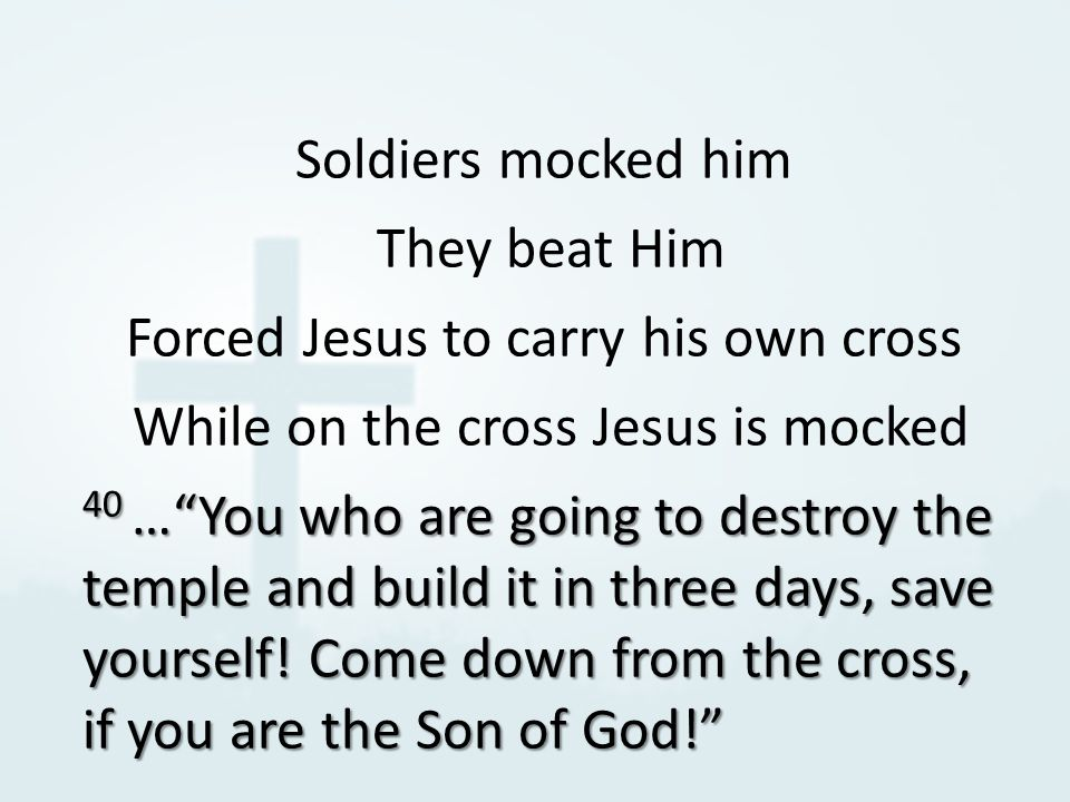 Soldiers mocked him They beat Him Forced Jesus to carry his own cross While on the cross Jesus is mocked 40 … You who are going to destroy the temple and build it in three days, save yourself.