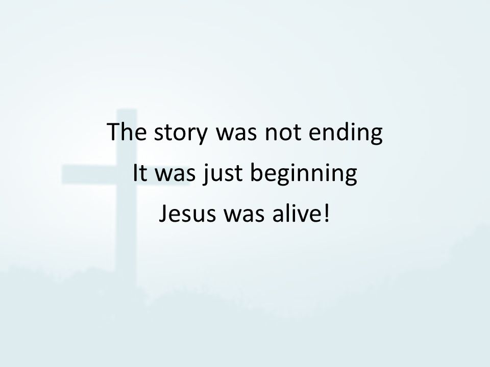 The story was not ending It was just beginning Jesus was alive!