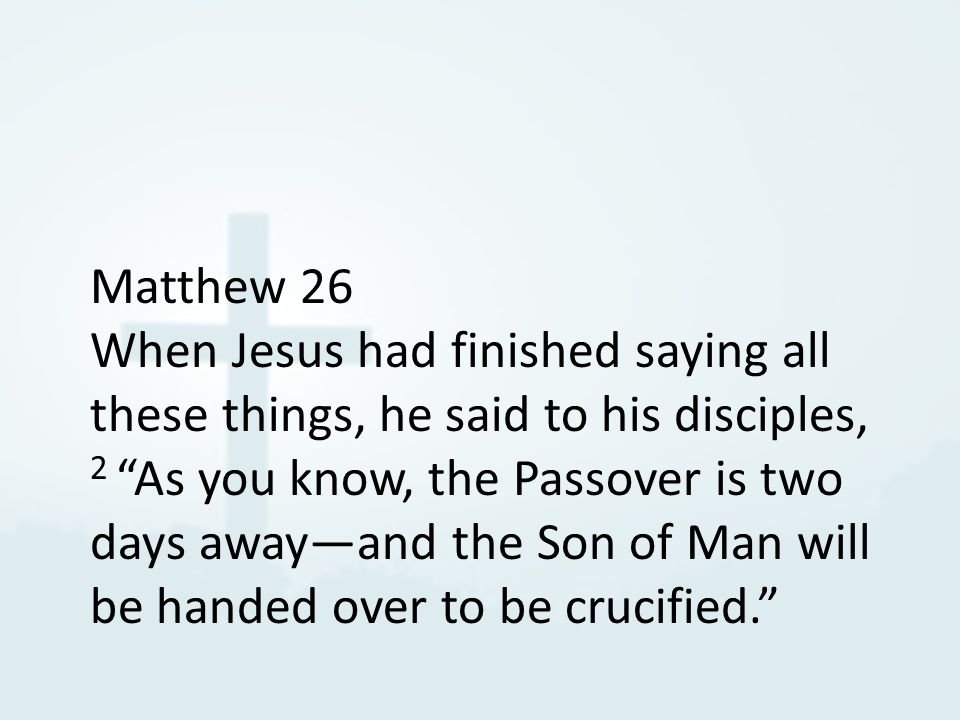 Matthew 26 When Jesus had finished saying all these things, he said to his disciples, 2 As you know, the Passover is two days away—and the Son of Man will be handed over to be crucified.
