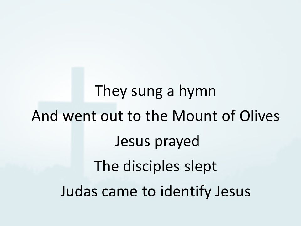 They sung a hymn And went out to the Mount of Olives Jesus prayed The disciples slept Judas came to identify Jesus
