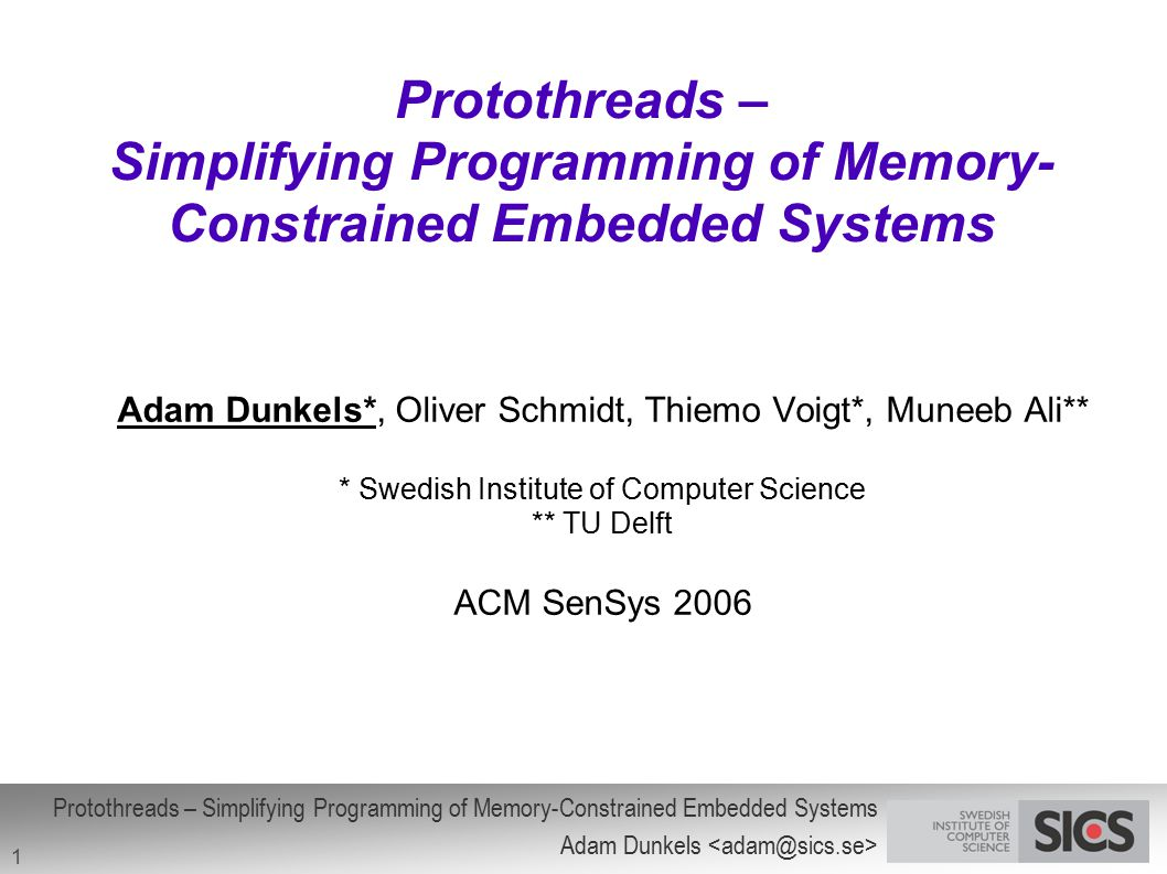 Protothreads – Simplifying Programming of Memory-Constrained Embedded Systems Adam Dunkels 1 Protothreads – Simplifying Programming of Memory- Constra