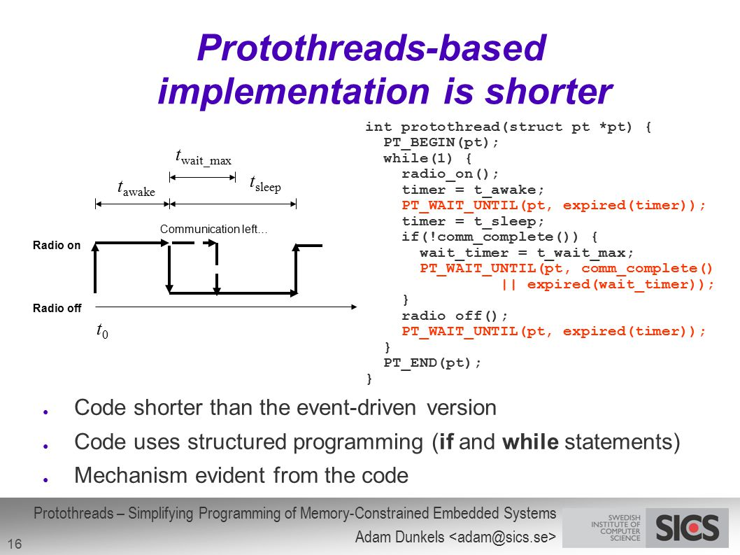 Protothreads – Simplifying Programming of Memory-Constrained Embedded Systems Adam Dunkels 16 Protothreads-based implementation is shorter int prototh