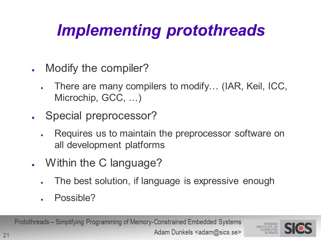 Protothreads – Simplifying Programming of Memory-Constrained Embedded Systems Adam Dunkels 21 ● Modify the compiler? ● There are many compilers to mod