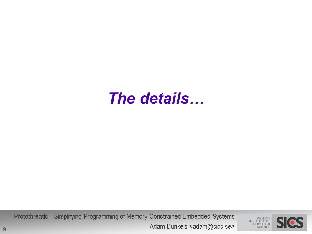 Protothreads – Simplifying Programming of Memory-Constrained Embedded Systems Adam Dunkels 9 The details…