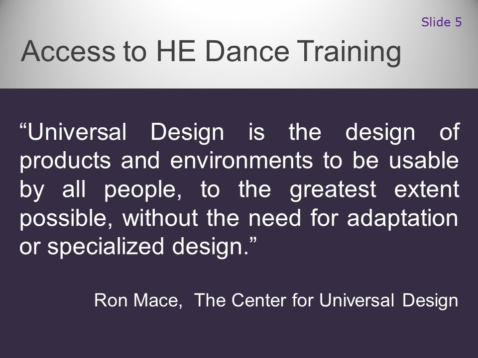 Universal Design is the design of products and environments to be usable by all people, to the greatest extent possible, without the need for adaptation or specialized design. Ron Mace, The Center for Universal Design Access to HE Dance Training Slide 5