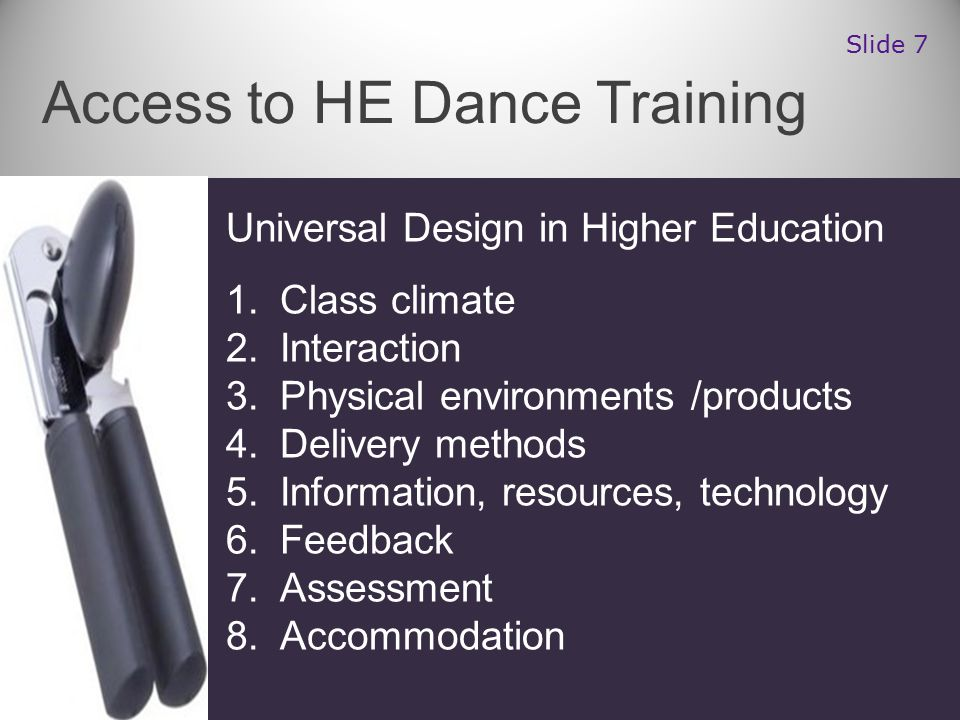 Universal Design in Higher Education 1.Class climate 2.Interaction 3.Physical environments /products 4.Delivery methods 5.Information, resources, technology 6.Feedback 7.Assessment 8.Accommodation Access to HE Dance Training Slide 7