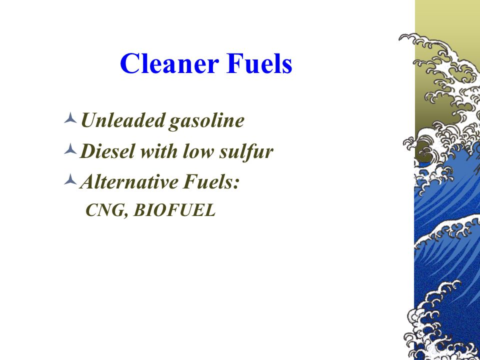 Cleaner Fuels Unleaded gasoline Diesel with low sulfur Alternative Fuels: CNG, BIOFUEL