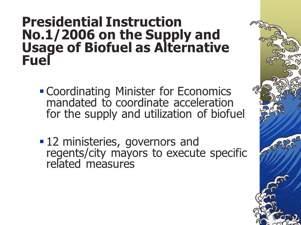 Presidential Instruction No.1/2006 on the Supply and Usage of Biofuel as Alternative Fuel  Coordinating Minister for Economics mandated to coordinate acceleration for the supply and utilization of biofuel  12 ministeries, governors and regents/city mayors to execute specific related measures