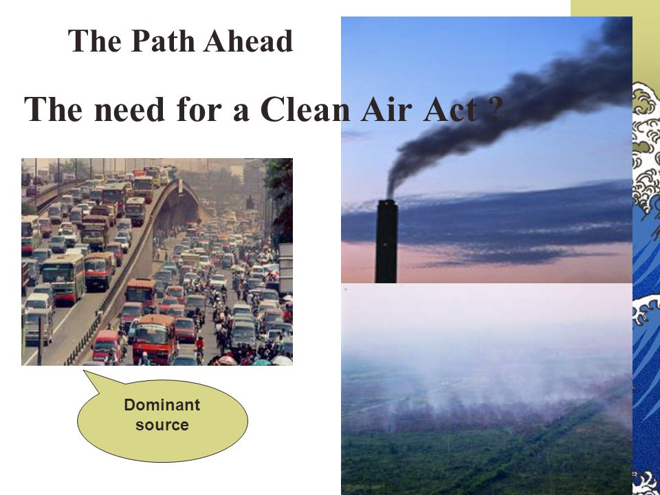 The need for a Clean Air Act ? Dominant source The Path Ahead
