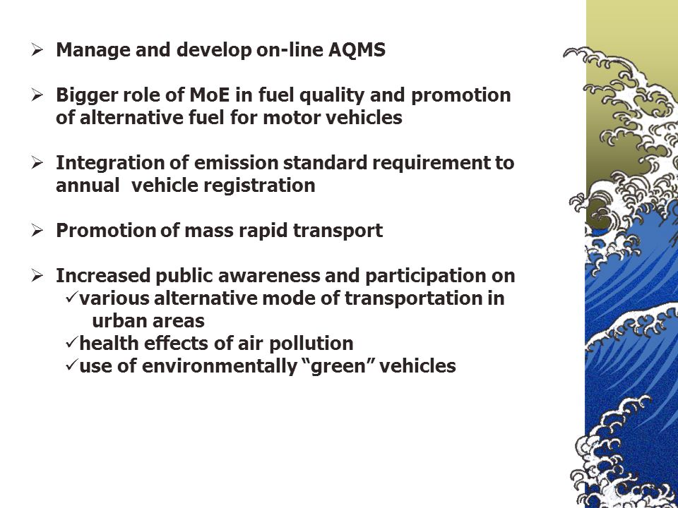  Manage and develop on-line AQMS  Bigger role of MoE in fuel quality and promotion of alternative fuel for motor vehicles  Integration of emission standard requirement to annual vehicle registration  Promotion of mass rapid transport  Increased public awareness and participation on various alternative mode of transportation in urban areas health effects of air pollution use of environmentally green vehicles