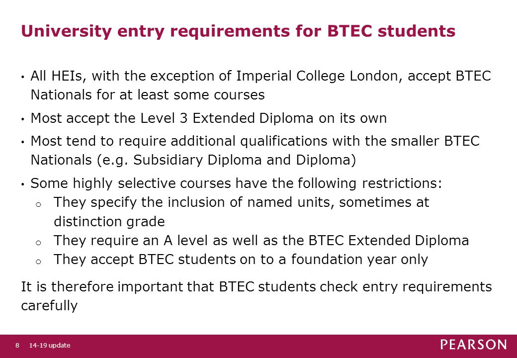 University entry requirements for BTEC students All HEIs, with the exception of Imperial College London, accept BTEC Nationals for at least some courses Most accept the Level 3 Extended Diploma on its own Most tend to require additional qualifications with the smaller BTEC Nationals (e.g.