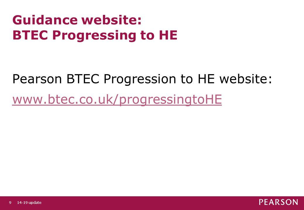 Guidance website: BTEC Progressing to HE Pearson BTEC Progression to HE website: www.btec.co.uk/progressingtoHE 14-19 update9