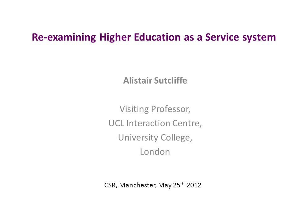 Re-examining Higher Education as a Service system Alistair Sutcliffe Visiting Professor, UCL Interaction Centre, University College, London CSR, Manchester, May 25 th 2012