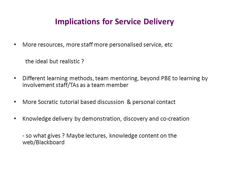 Implications for Service Delivery More resources, more staff more personalised service, etc the ideal but realistic .
