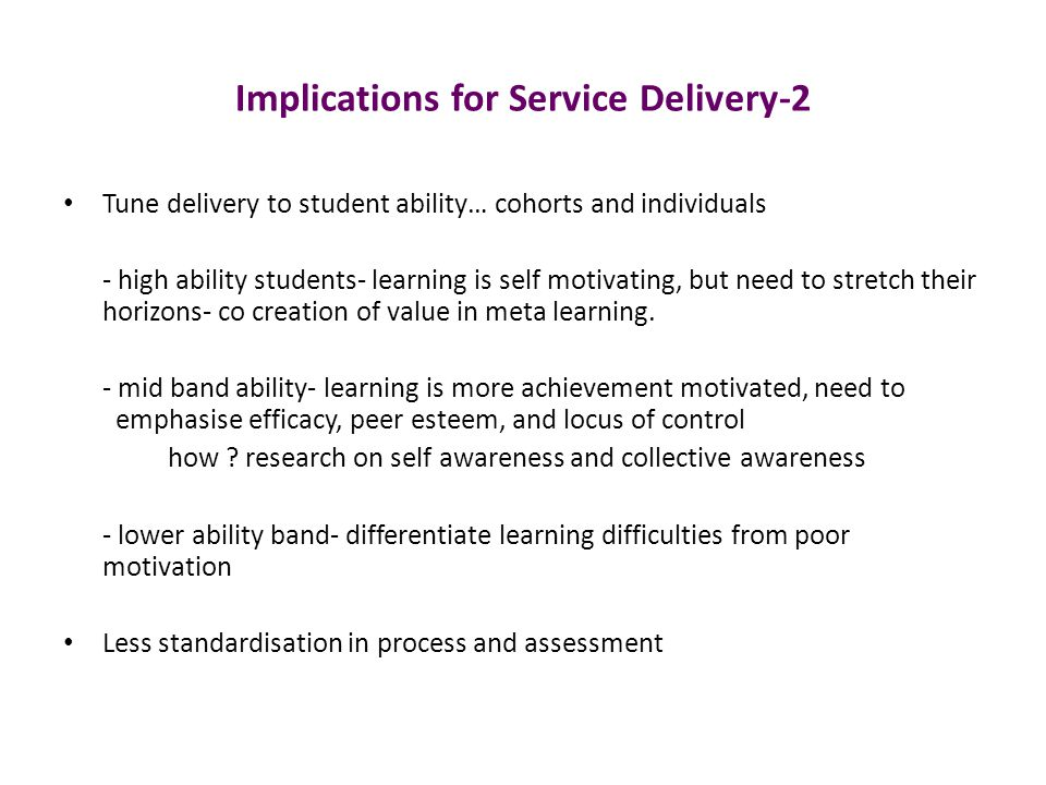Implications for Service Delivery-2 Tune delivery to student ability… cohorts and individuals - high ability students- learning is self motivating, but need to stretch their horizons- co creation of value in meta learning.