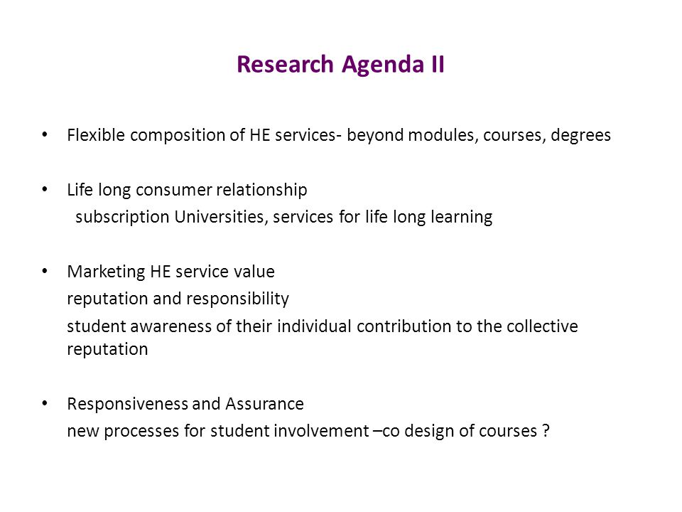 Research Agenda II Flexible composition of HE services- beyond modules, courses, degrees Life long consumer relationship subscription Universities, services for life long learning Marketing HE service value reputation and responsibility student awareness of their individual contribution to the collective reputation Responsiveness and Assurance new processes for student involvement –co design of courses ?