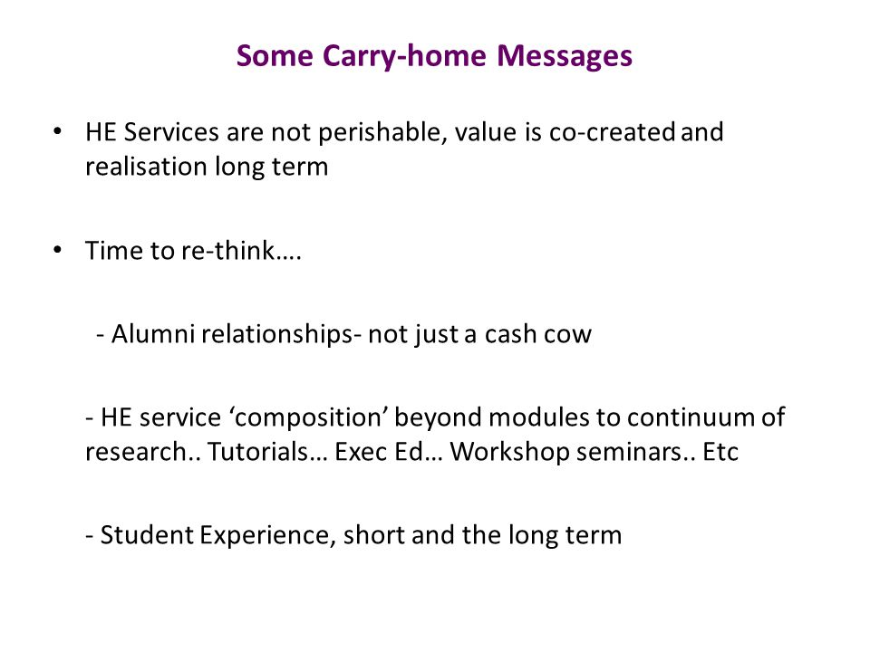 Some Carry-home Messages HE Services are not perishable, value is co-created and realisation long term Time to re-think….