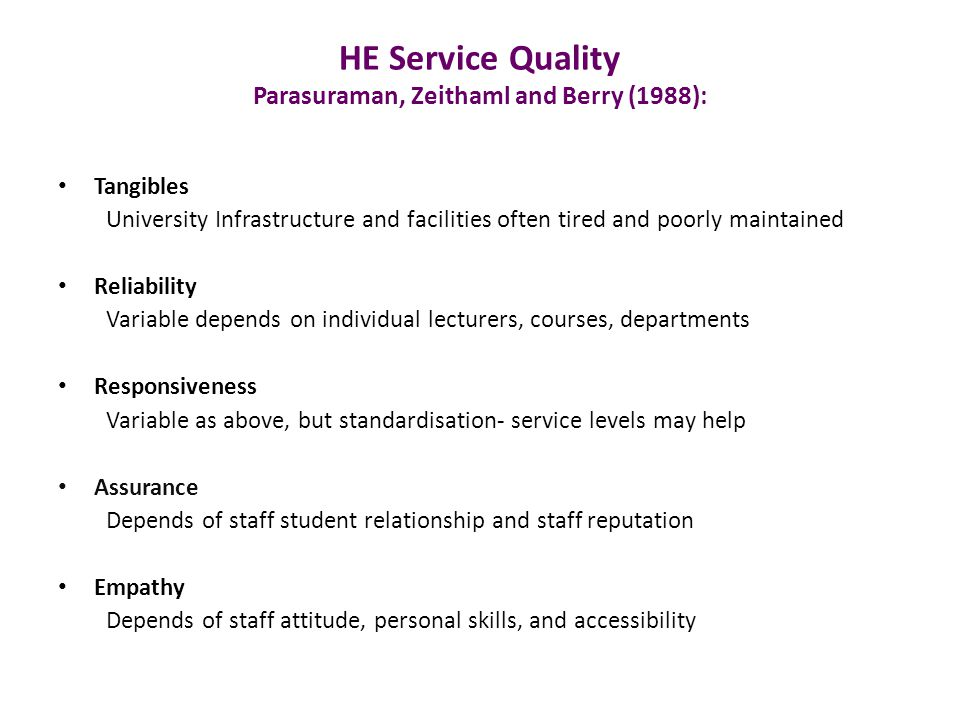 HE Service Quality Parasuraman, Zeithaml and Berry (1988): Tangibles University Infrastructure and facilities often tired and poorly maintained Reliability Variable depends on individual lecturers, courses, departments Responsiveness Variable as above, but standardisation- service levels may help Assurance Depends of staff student relationship and staff reputation Empathy Depends of staff attitude, personal skills, and accessibility