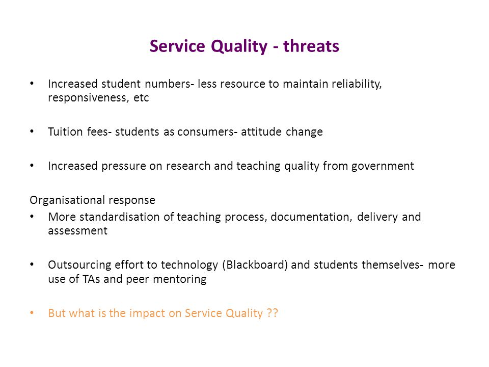 Service Quality - threats Increased student numbers- less resource to maintain reliability, responsiveness, etc Tuition fees- students as consumers- attitude change Increased pressure on research and teaching quality from government Organisational response More standardisation of teaching process, documentation, delivery and assessment Outsourcing effort to technology (Blackboard) and students themselves- more use of TAs and peer mentoring But what is the impact on Service Quality ??