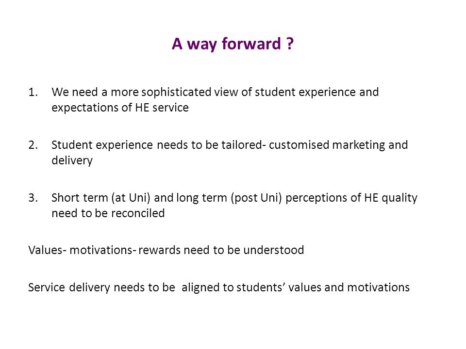 A way forward ? 1.We need a more sophisticated view of student experience and expectations of HE service 2.Student experience needs to be tailored- cu