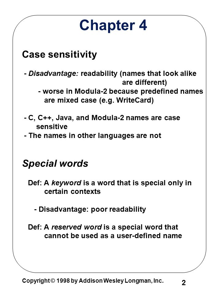 Copyright © 1998 by Addison Wesley Longman, Inc. 2 Chapter 4 Case sensitivity - Disadvantage: readability (names that look alike are different) - wors