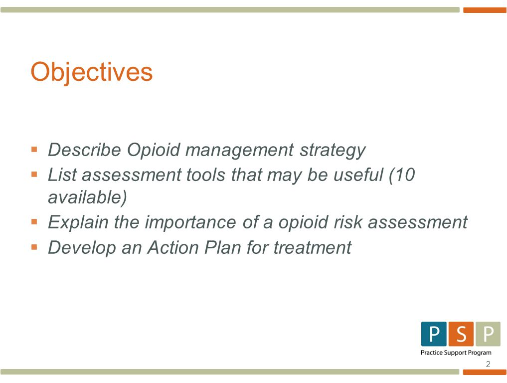 2  Describe Opioid management strategy  List assessment tools that may be useful (10 available)  Explain the importance of a opioid risk assessment  Develop an Action Plan for treatment Objectives