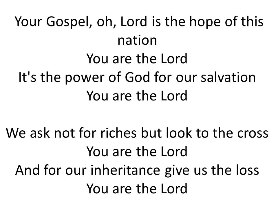 Your Gospel, oh, Lord is the hope of this nation You are the Lord It's the power of God for our salvation You are the Lord We ask not for riches but l