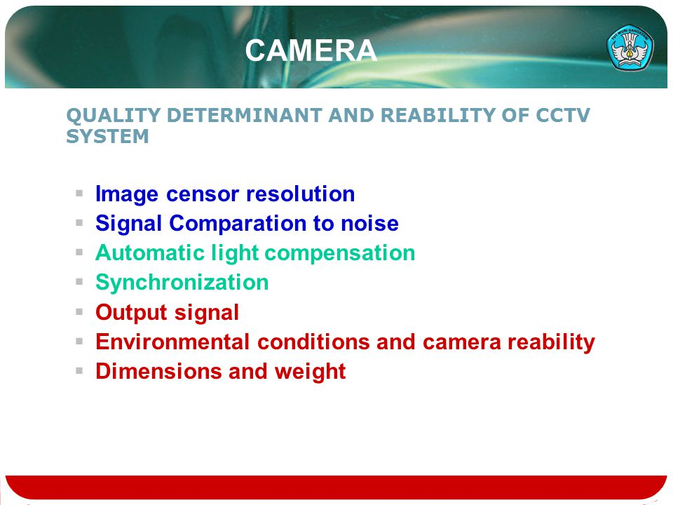 CAMERA QUALITY DETERMINANT AND REABILITY OF CCTV SYSTEM  Image censor resolution  Signal Comparation to noise  Automatic light compensation  Synchronization  Output signal  Environmental conditions and camera reability  Dimensions and weight