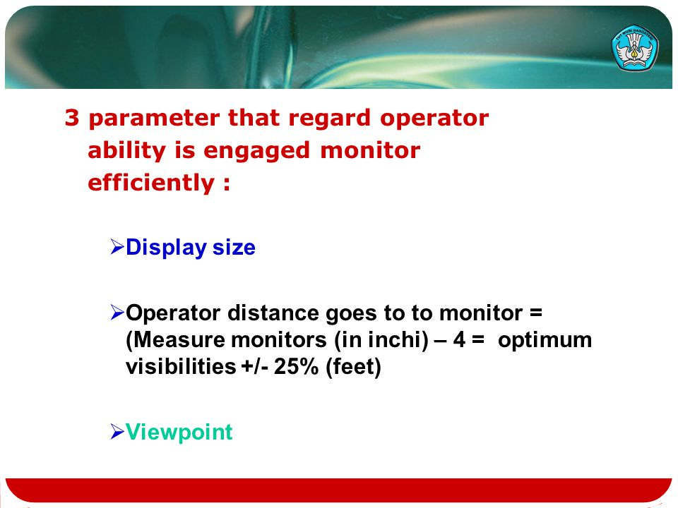 3 parameter that regard operator ability is engaged monitor efficiently :  Display size  Operator distance goes to to monitor = (Measure monitors (in inchi) – 4 = optimum visibilities +/- 25% (feet)  Viewpoint