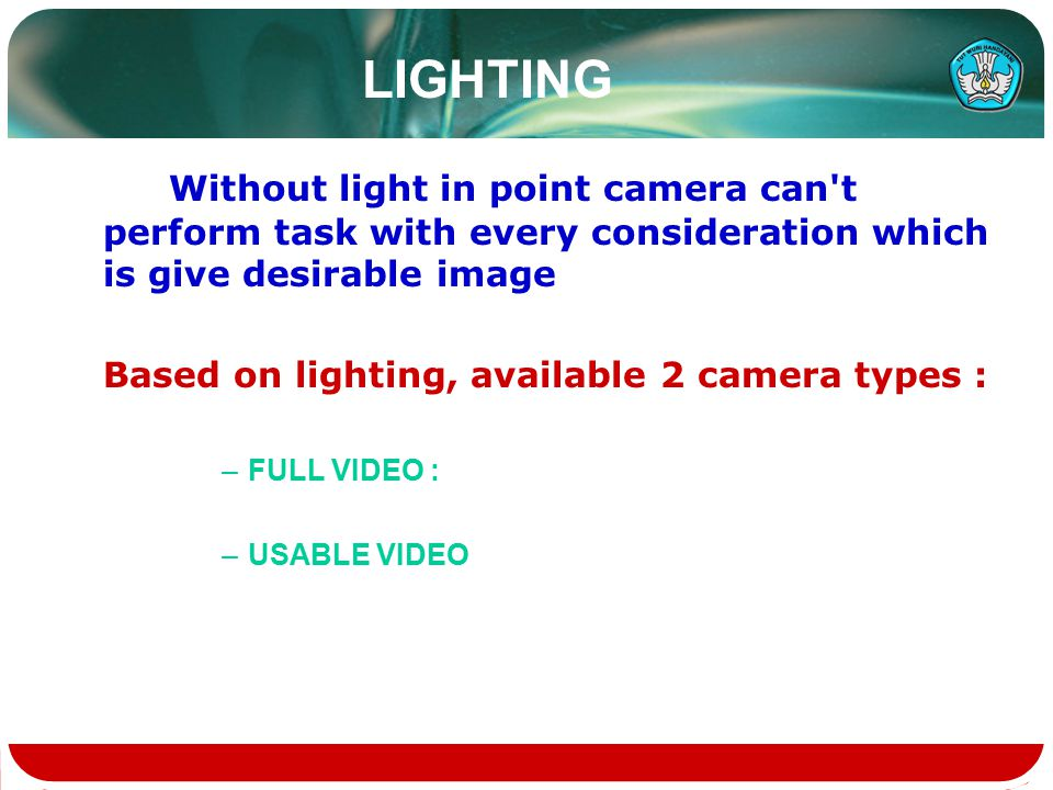 LIGHTING Without light in point camera can t perform task with every consideration which is give desirable image Based on lighting, available 2 camera types : –FULL VIDEO : –USABLE VIDEO