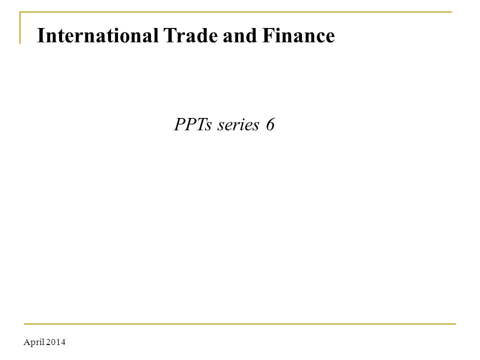 International Trade and Finance PPTs series 6 April 2014